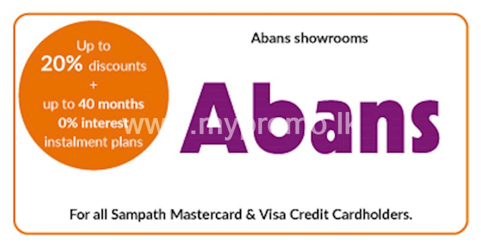 Up to 20% discount on selected products at all Abans Showrooms & www.buyabans.com for all Sampath Mastercard and Visa Credit Cards