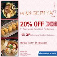 Enjoy 20% off with Commercial Bank Credit Cards and 10% off with Debit Cards at Wan Ge Di Ya