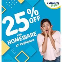 Enjoy 25% off on Homeware items atLAUGFS Super PAPILIYANA.